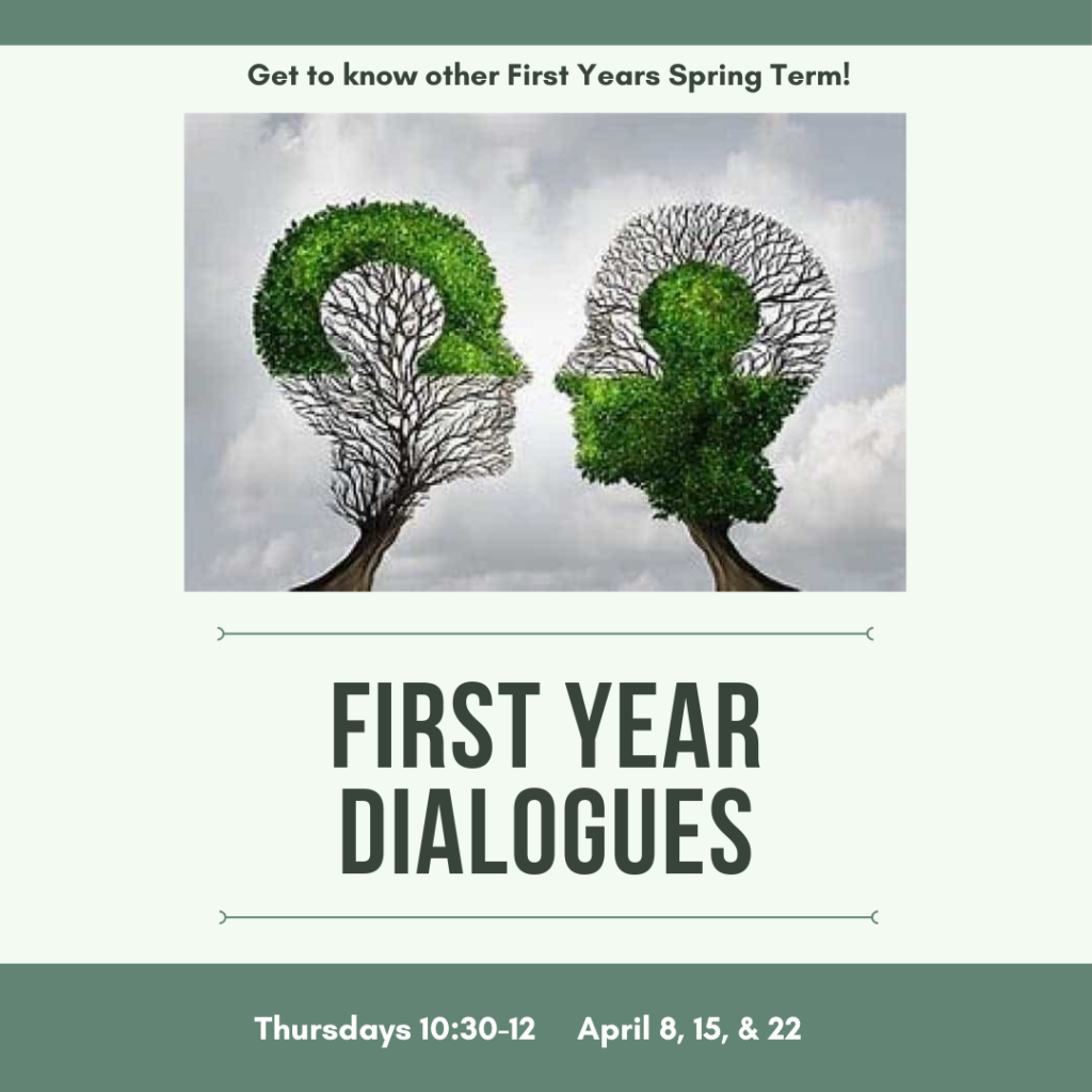 Get to know other First Years Spring Term. First Year Dialogues Thursdays 10:30-12 / April 8,15, & 22